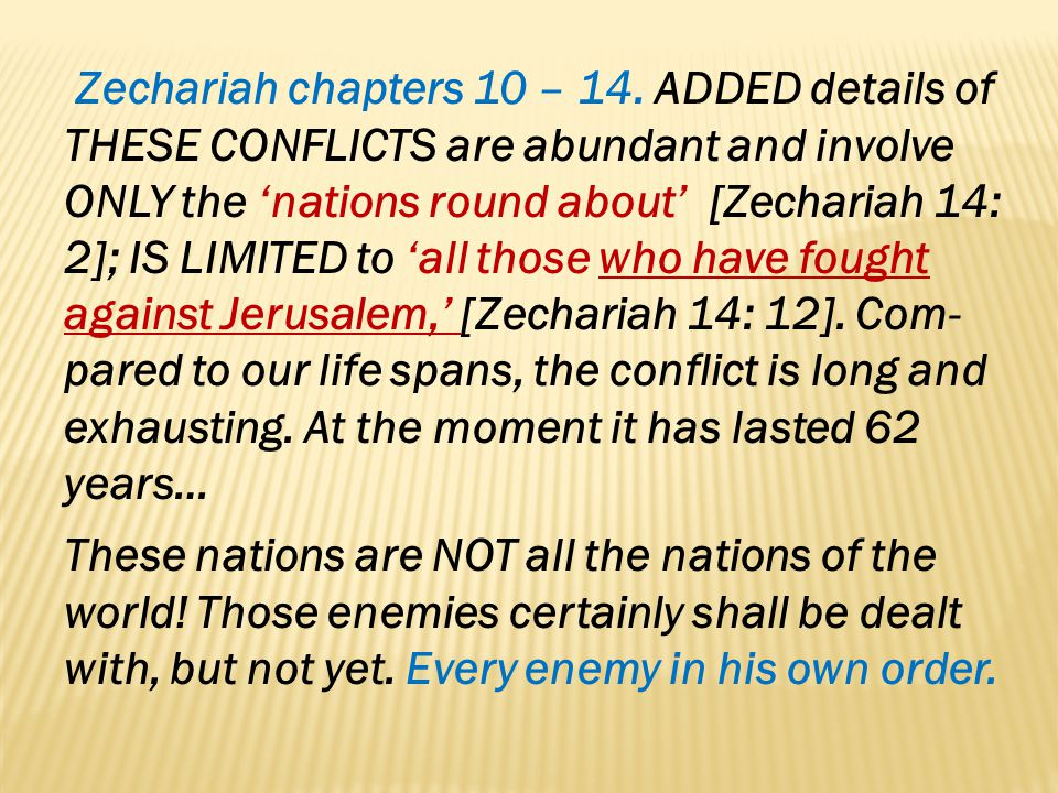 Zechariah chapters 10 – 14. ADDED details of THESE CONFLICTS are abundant and involve ONLY the 'nations round about' [Zechariah 14: 2]; IS LIMITED to 'all those who have fought against Jerusalem,' [Zechariah 14: 12]. Com-pared to our life spans, the conflict is long and exhausting. At the moment it has lasted 62 years…